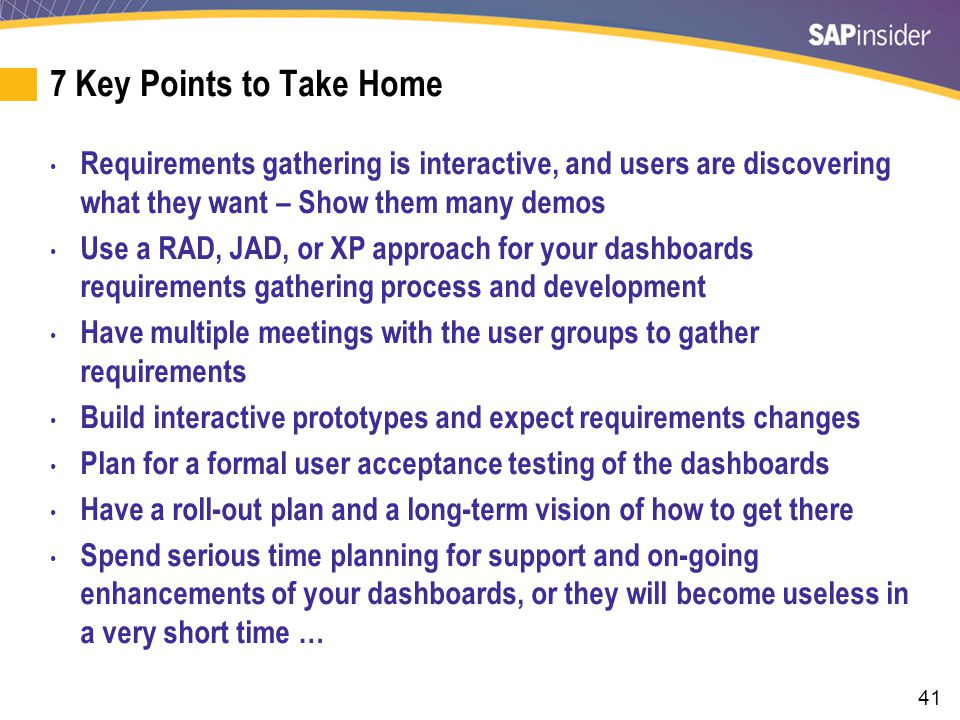 41 7 Key Points to Take Home Requirements gathering is interactive, and users are discovering what they want – Show them many demos Use a RAD, JAD, or