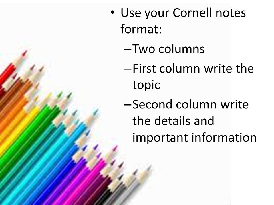 Get ready to take notes Use your Cornell notes format: – Two columns – First column write the topic – Second column write the details and important in