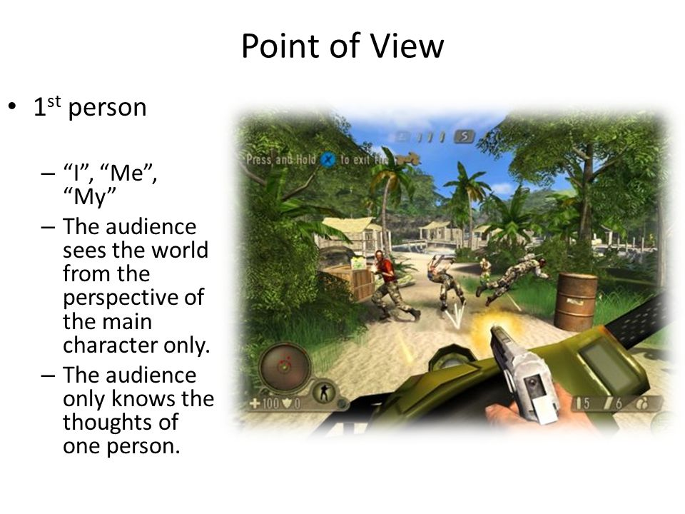 "Point of View 1 st person – ""I"", ""Me"", ""My"" – The audience sees the world from the perspective of the main character only. – The audience only knows t"