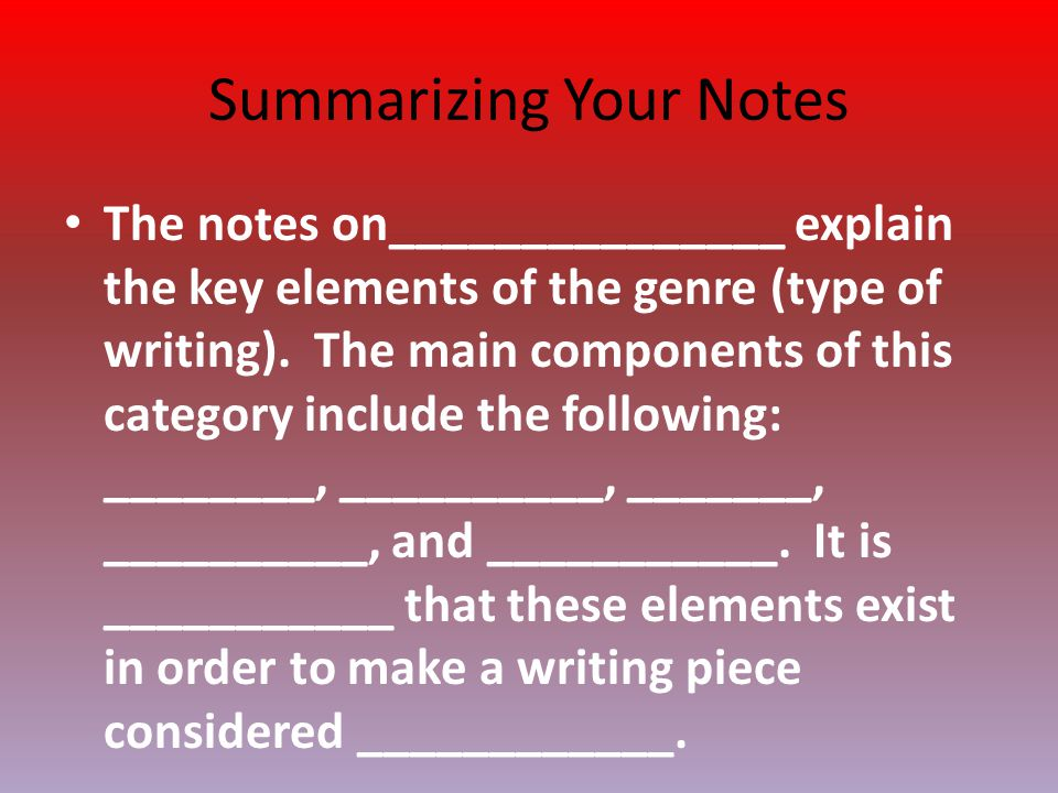 Summarizing Your Notes The notes on_______________ explain the key elements of the genre (type of writing). The main components of this category inclu