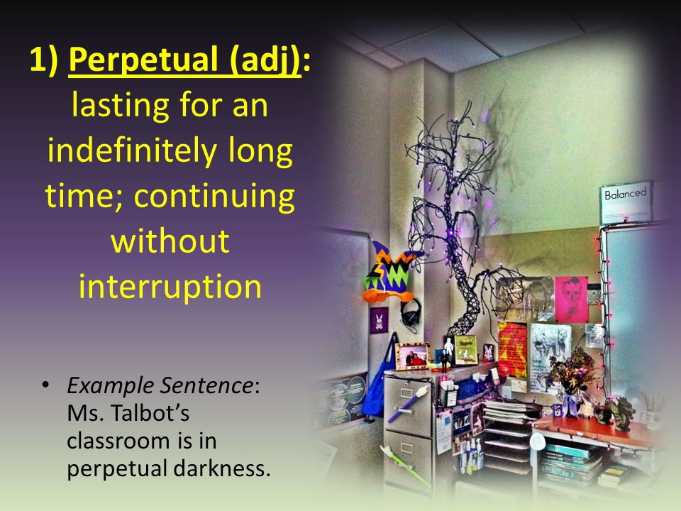 1) Perpetual (adj): lasting for an indefinitely long time; continuing without interruption Example Sentence: Ms. Talbot's classroom is in perpetual da