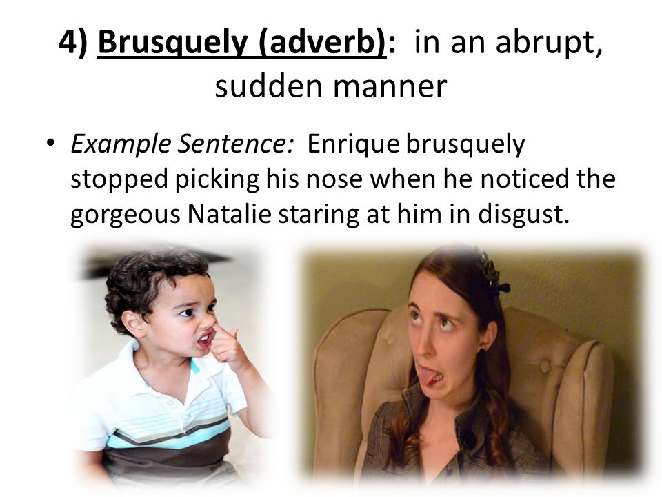 4) Brusquely (adverb): in an abrupt, sudden manner Example Sentence: Enrique brusquely stopped picking his nose when he noticed the gorgeous Natalie s