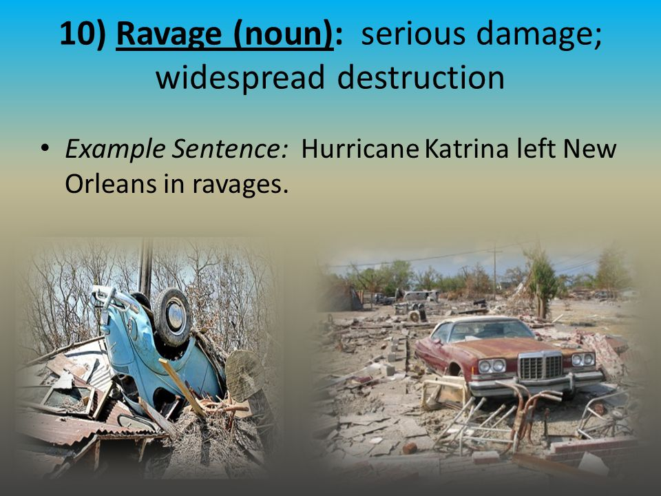 10) Ravage (noun): serious damage; widespread destruction Example Sentence: Hurricane Katrina left New Orleans in ravages.