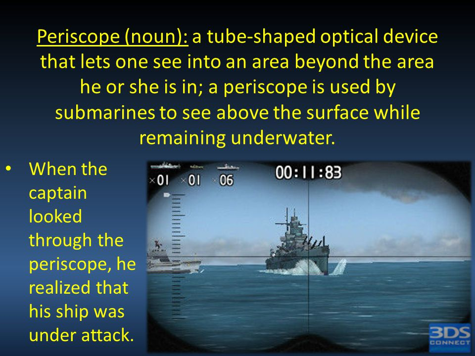 Periscope (noun): a tube-shaped optical device that lets one see into an area beyond the area he or she is in; a periscope is used by submarines to se