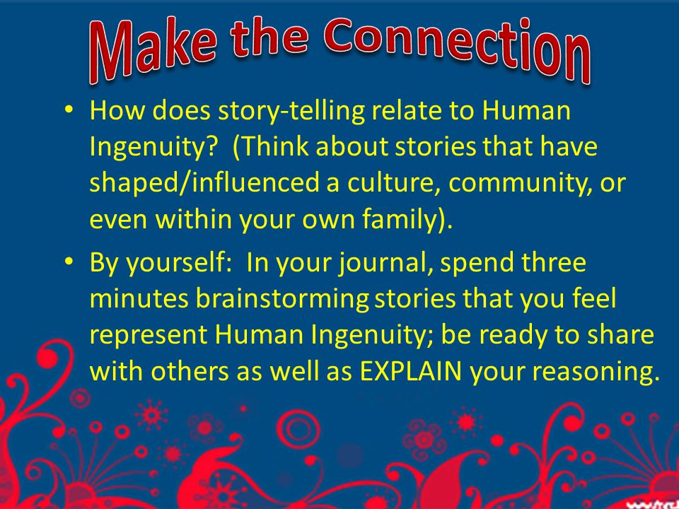 Making the Connection How does story-telling relate to Human Ingenuity? (Think about stories that have shaped/influenced a culture, community, or even