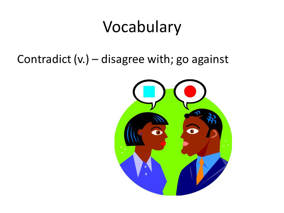 Vocabulary Contradict (v.) – disagree with; go against