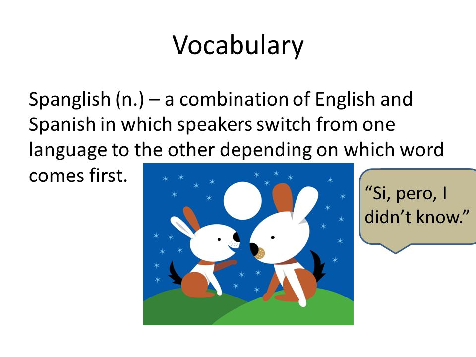 Vocabulary Spanglish (n.) – a combination of English and Spanish in which speakers switch from one language to the other depending on which word comes