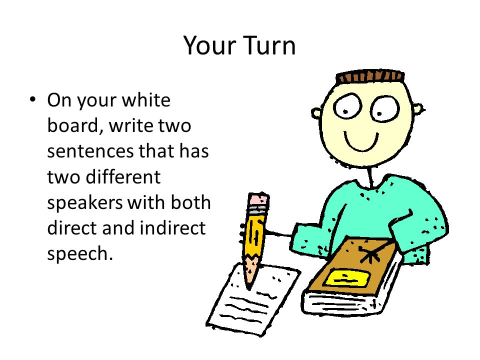 Your Turn On your white board, write two sentences that has two different speakers with both direct and indirect speech.