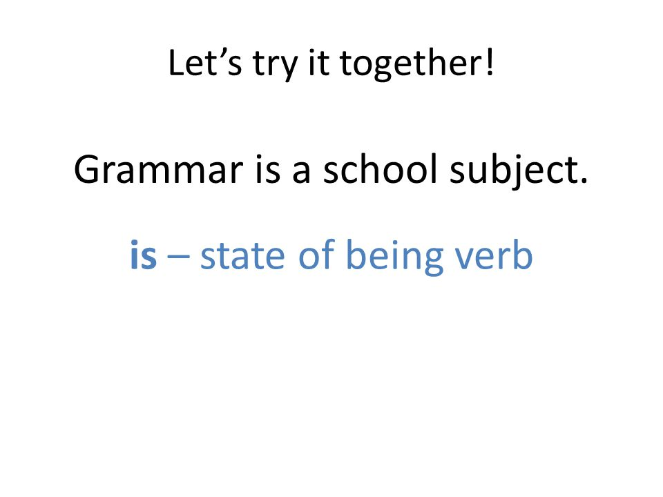 Let's try it together! Grammar is a school subject. is – state of being verb