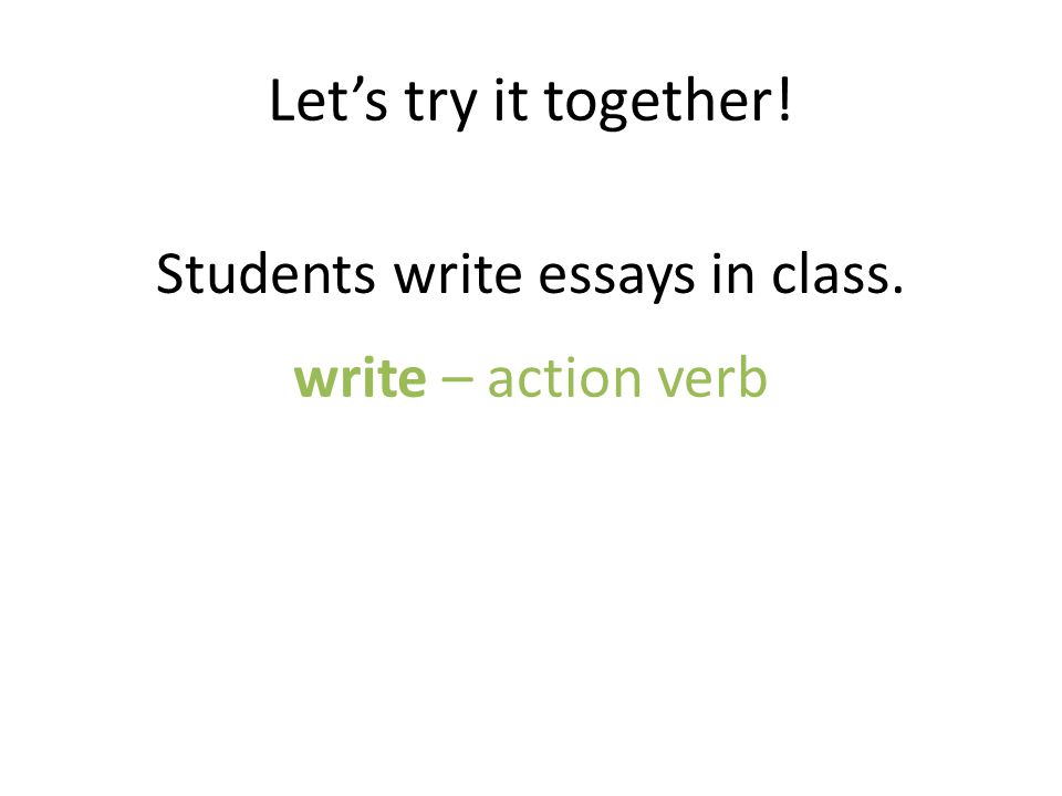 Let's try it together! Students write essays in class. write – action verb