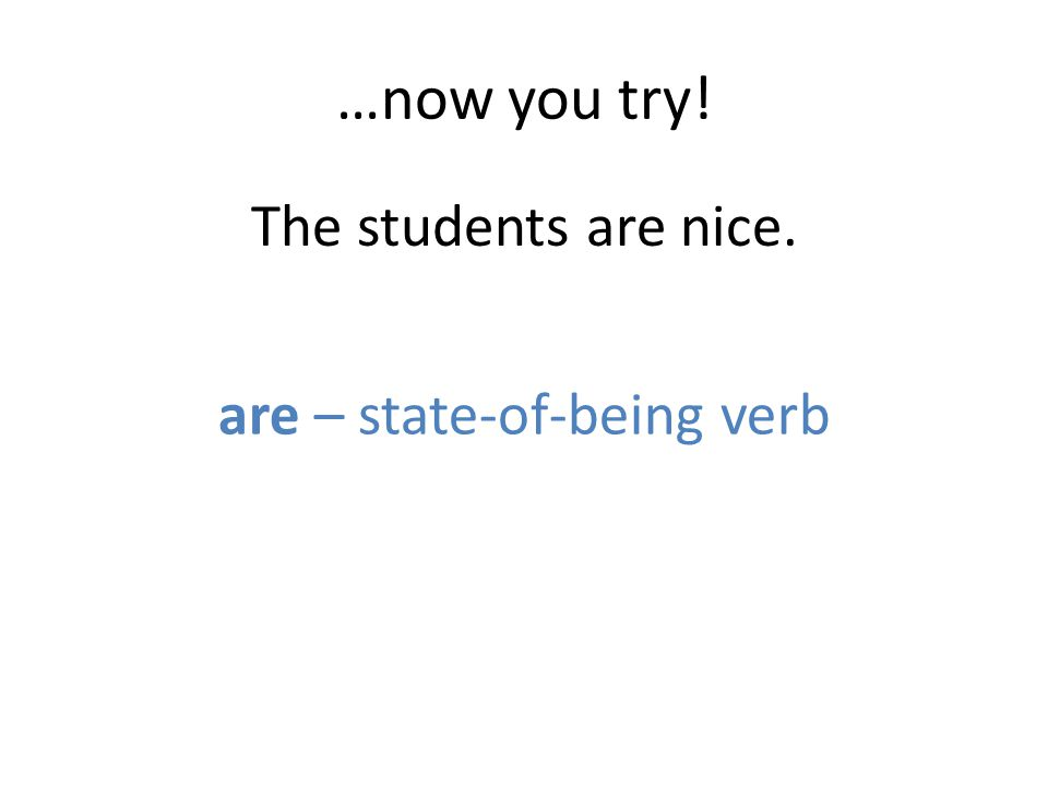 …now you try! The students are nice. are – state-of-being verb