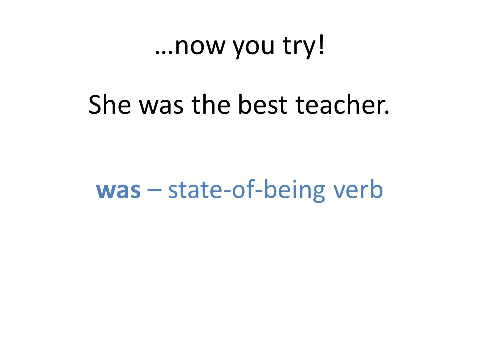 …now you try! She was the best teacher. was – state-of-being verb
