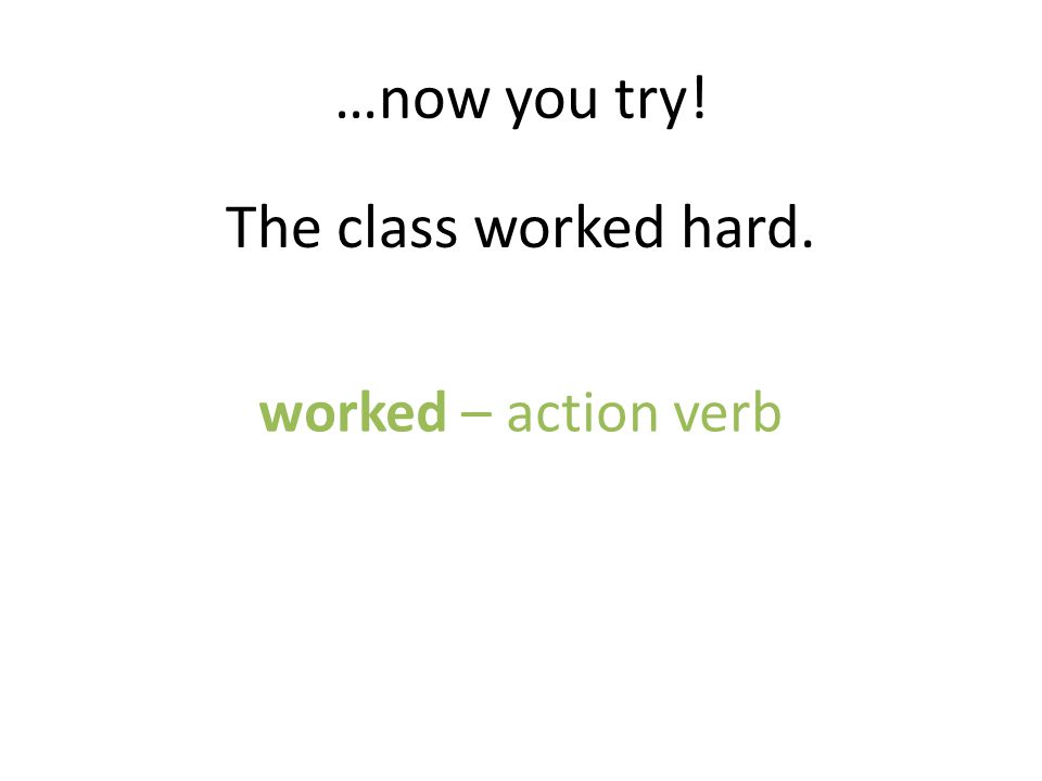 …now you try! The class worked hard. worked – action verb