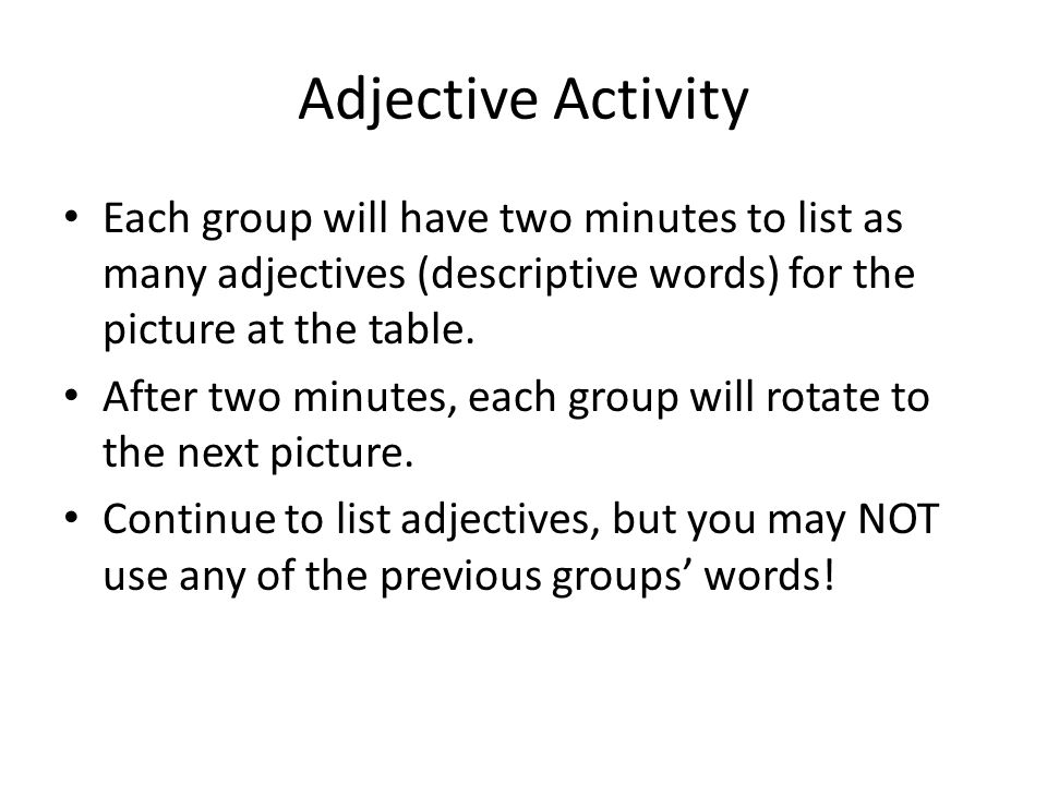Adjective Activity Each group will have two minutes to list as many adjectives (descriptive words) for the picture at the table. After two minutes, ea