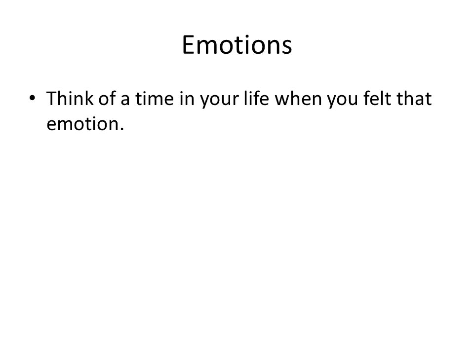 Emotions Think of a time in your life when you felt that emotion.