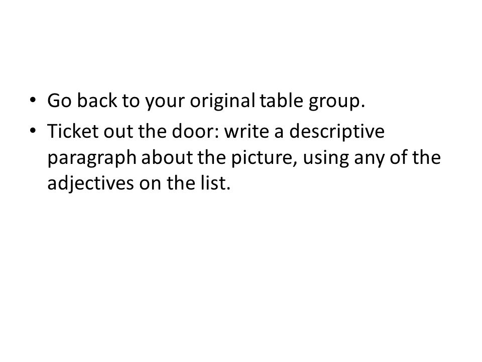 Go back to your original table group. Ticket out the door: write a descriptive paragraph about the picture, using any of the adjectives on the list.