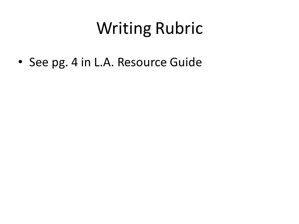 Writing Rubric See pg. 4 in L.A. Resource Guide