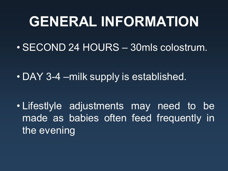 GENERAL INFORMATION SECOND 24 HOURS – 30mls colostrum. DAY 3-4 –milk supply is established. Lifestlyle adjustments may need to be made as babies often