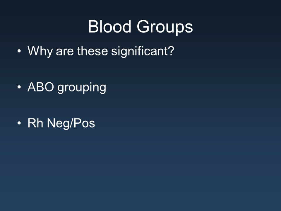Blood Groups Why are these significant? ABO grouping Rh Neg/Pos