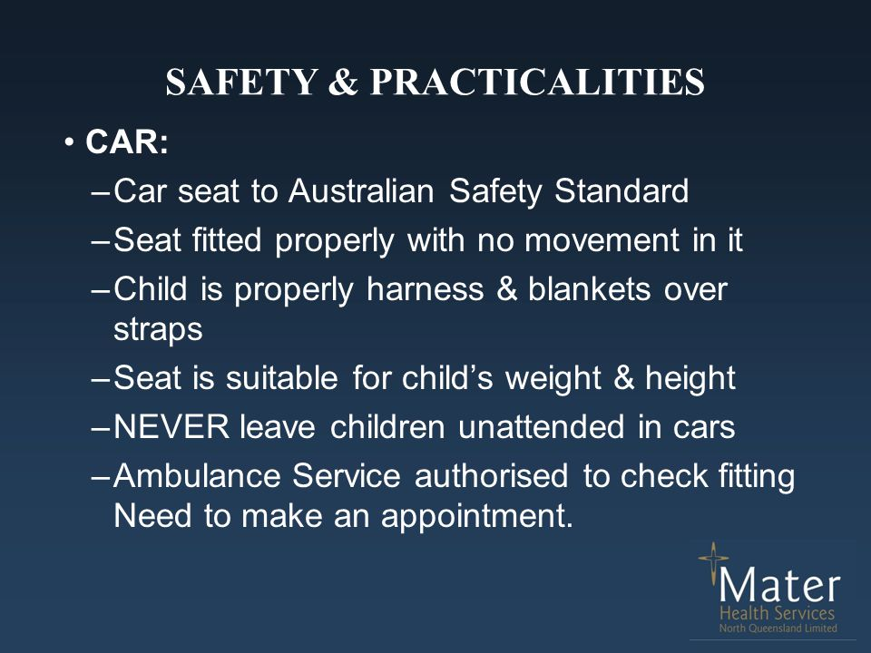 SAFETY & PRACTICALITIES CAR: –Car seat to Australian Safety Standard –Seat fitted properly with no movement in it –Child is properly harness & blanket