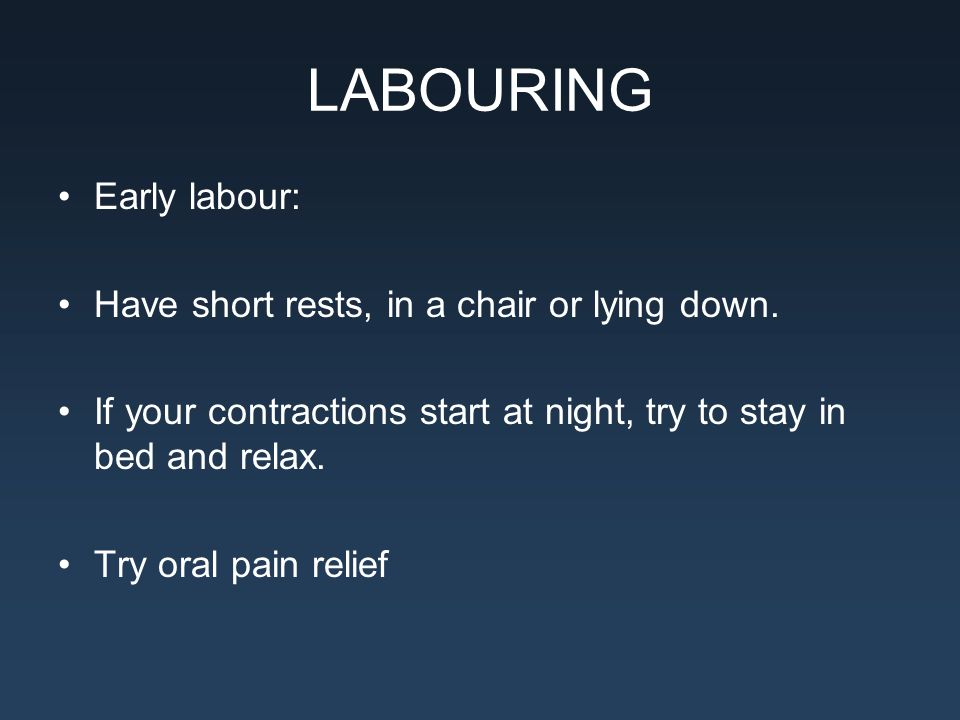 LABOURING Early labour: Have short rests, in a chair or lying down. If your contractions start at night, try to stay in bed and relax. Try oral pain r