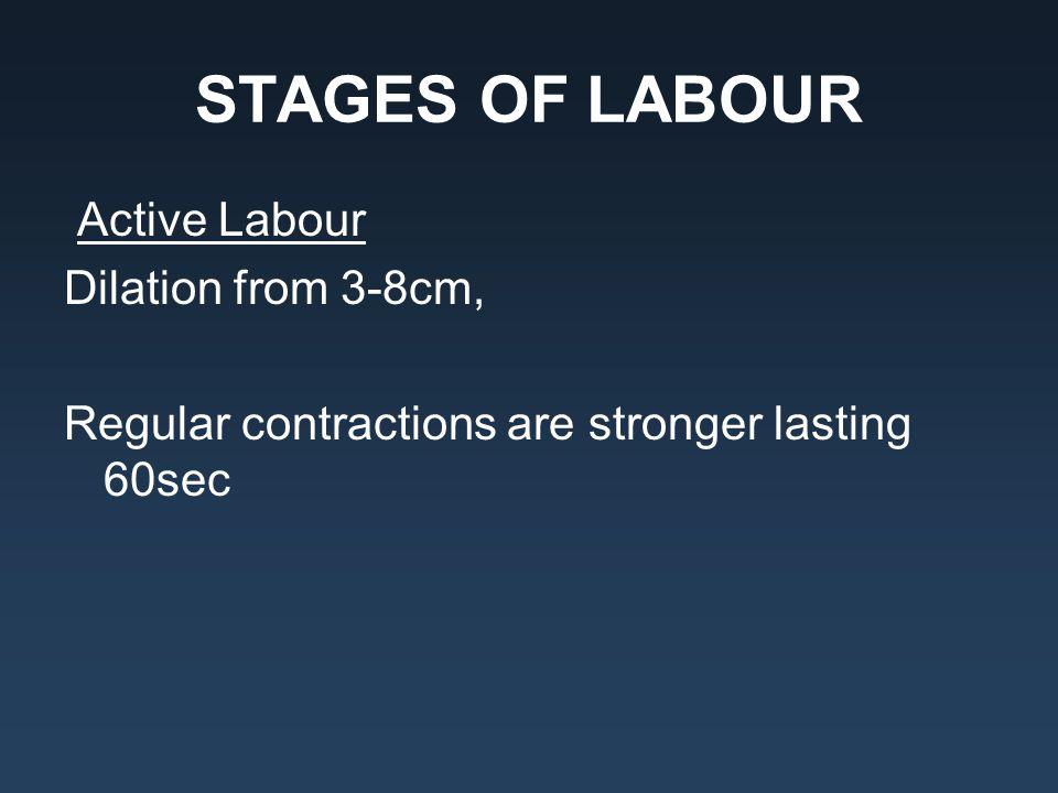 STAGES OF LABOUR Active Labour Dilation from 3-8cm, Regular contractions are stronger lasting 60sec