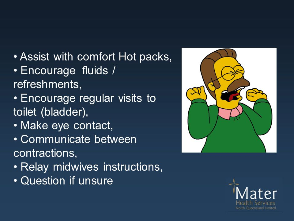 Assist with comfort Hot packs, Encourage fluids / refreshments, Encourage regular visits to toilet (bladder), Make eye contact, Communicate between co