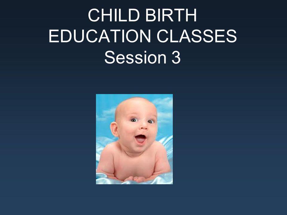 CHILD BIRTH EDUCATION CLASSES Session 3