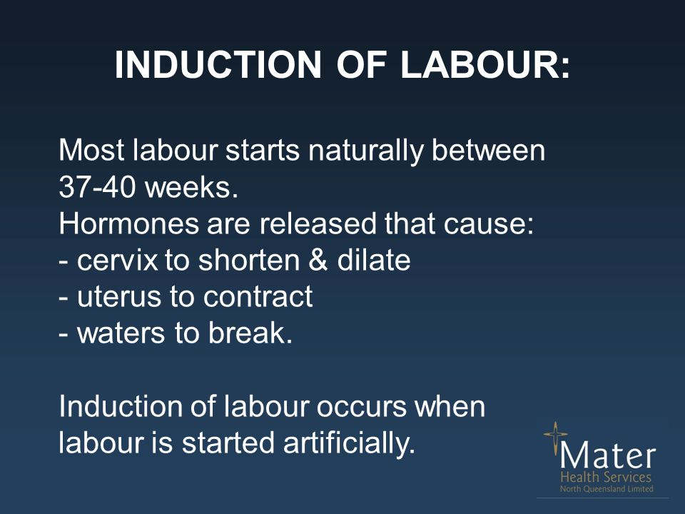 INDUCTION OF LABOUR: Most labour starts naturally between 37-40 weeks. Hormones are released that cause: - cervix to shorten & dilate - uterus to cont