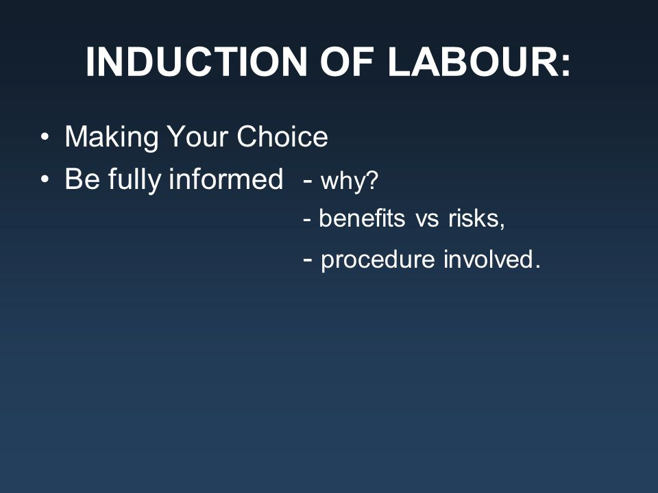 INDUCTION OF LABOUR: Making Your Choice Be fully informed - why? - benefits vs risks, - procedure involved.