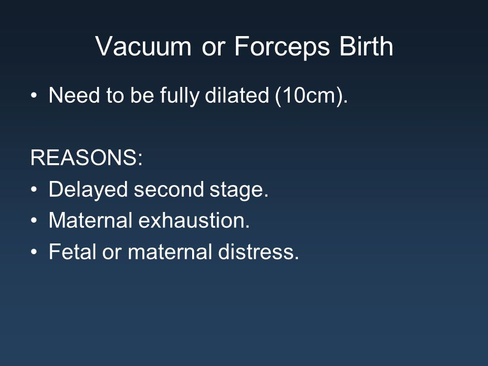 Vacuum or Forceps Birth Need to be fully dilated (10cm). REASONS: Delayed second stage. Maternal exhaustion. Fetal or maternal distress.