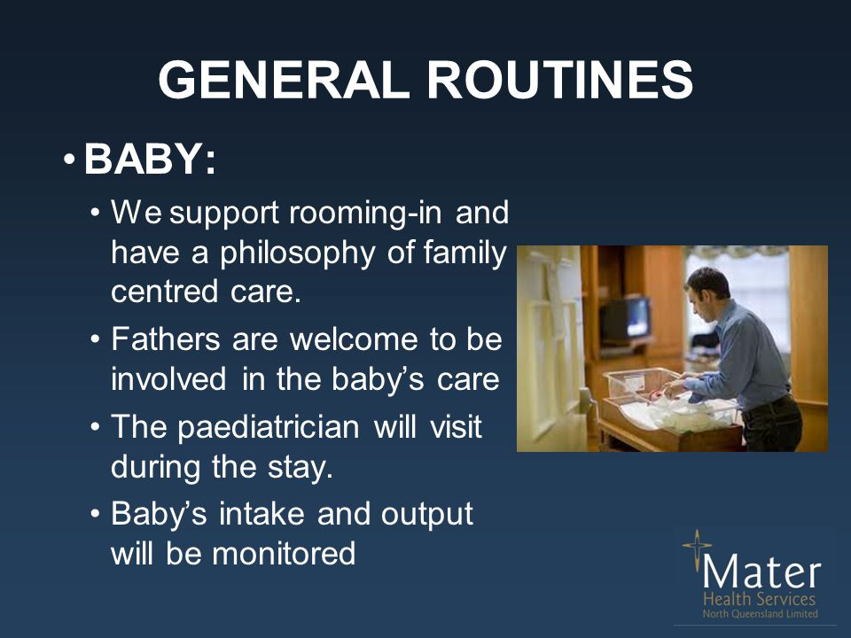GENERAL ROUTINES BABY: We support rooming-in and have a philosophy of family centred care. Fathers are welcome to be involved in the baby's care The p