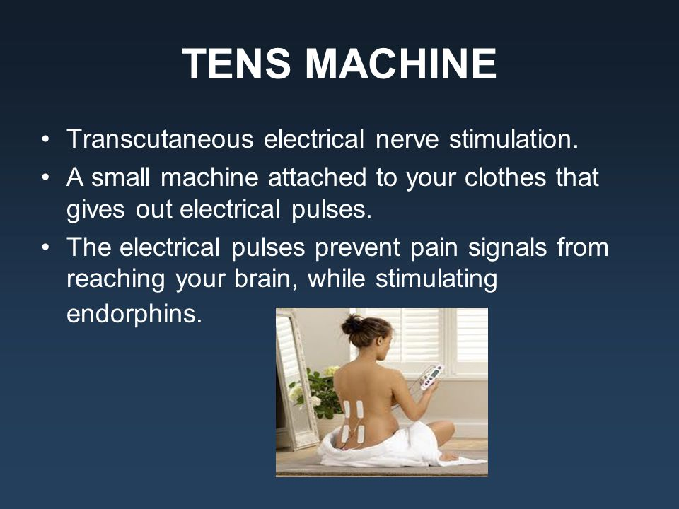 TENS MACHINE Transcutaneous electrical nerve stimulation. A small machine attached to your clothes that gives out electrical pulses. The electrical pu