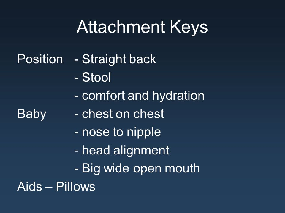Attachment Keys Position - Straight back - Stool - comfort and hydration Baby - chest on chest - nose to nipple - head alignment - Big wide open mouth