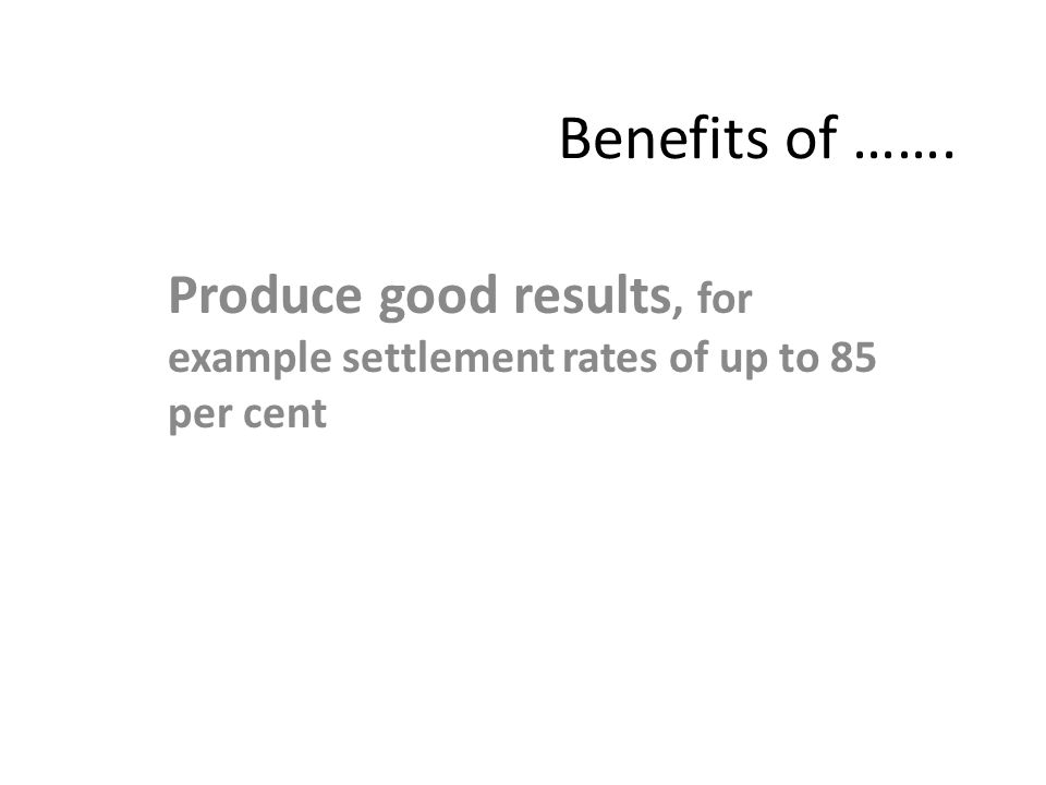 Benefits of ……. Produce good results, for example settlement rates of up to 85 per cent