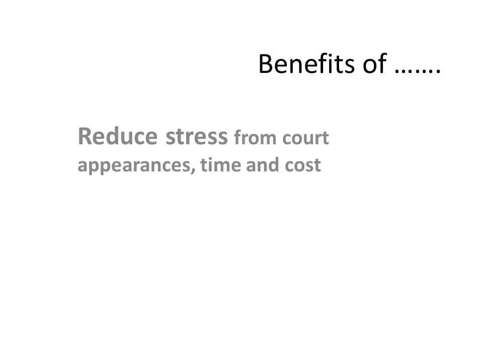 Benefits of ……. Reduce stress from court appearances, time and cost