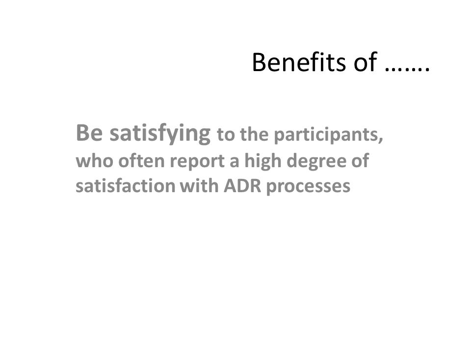 Benefits of ……. Be satisfying to the participants, who often report a high degree of satisfaction with ADR processes