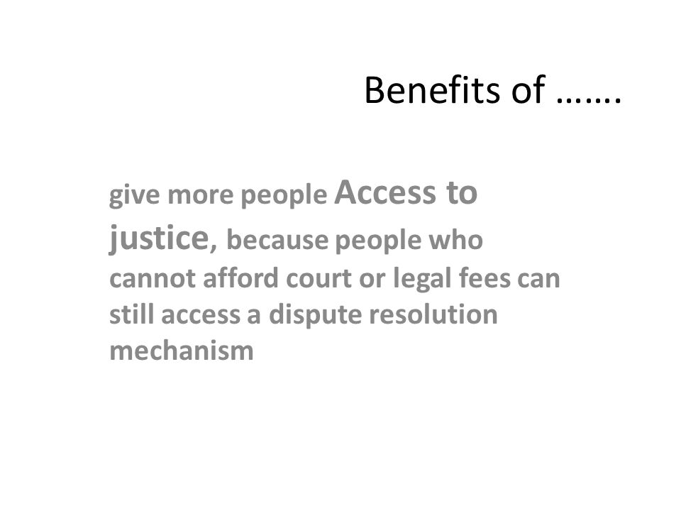 Benefits of ……. give more people Access to justice, because people who cannot afford court or legal fees can still access a dispute resolution mechani