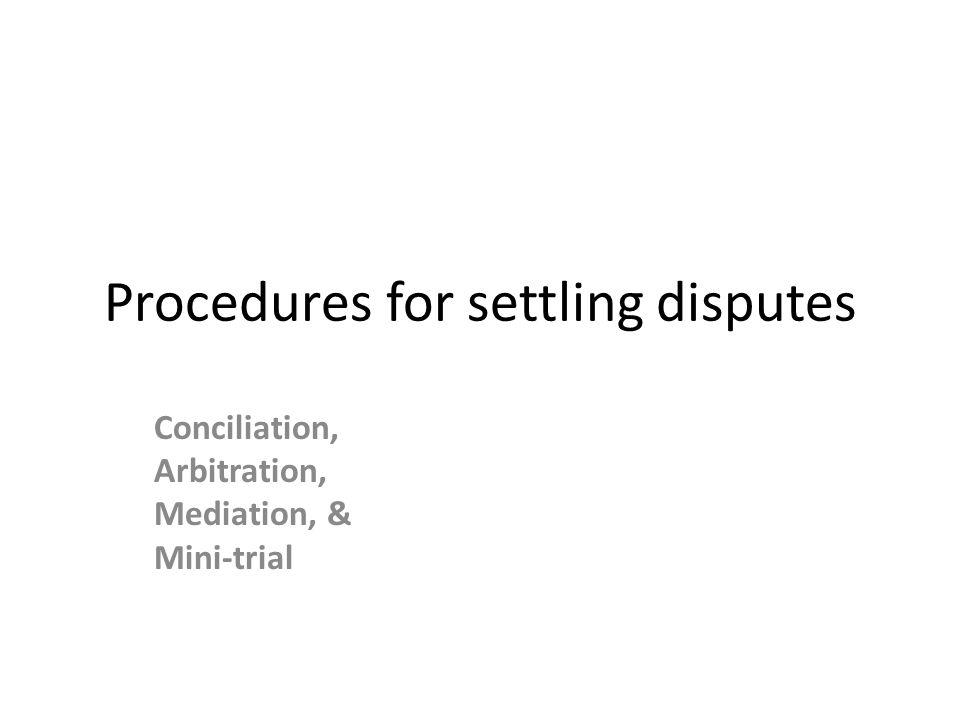 Procedures for settling disputes Conciliation, Arbitration, Mediation, & Mini-trial