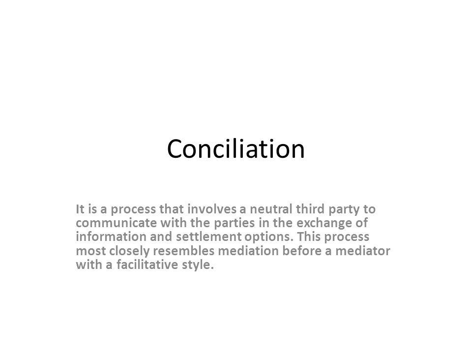 Conciliation It is a process that involves a neutral third party to communicate with the parties in the exchange of information and settlement options.