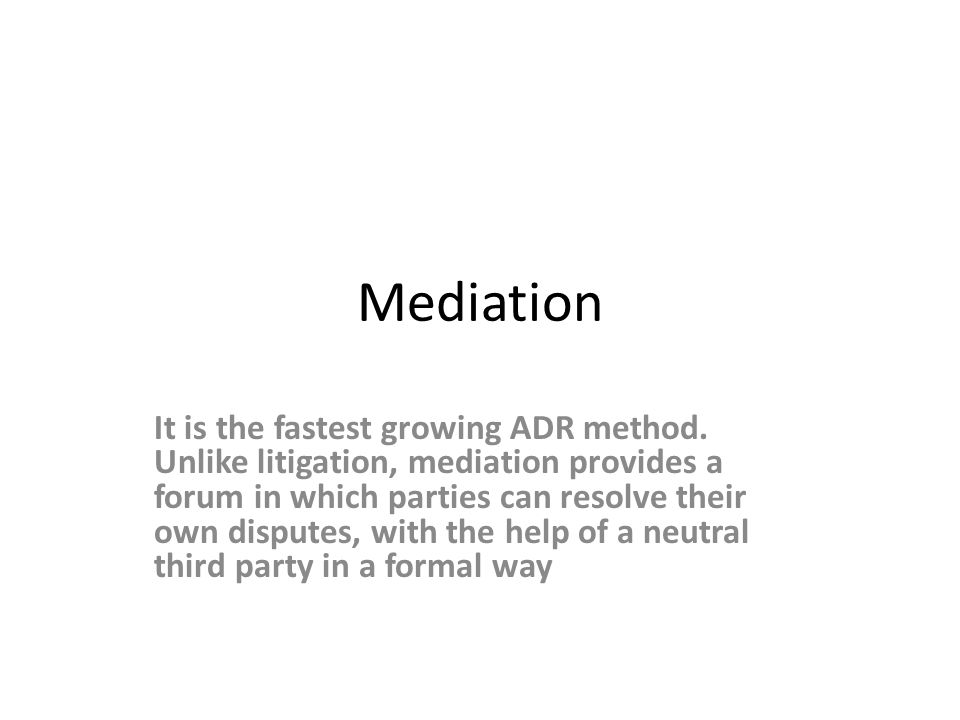 Mediation It is the fastest growing ADR method. Unlike litigation, mediation provides a forum in which parties can resolve their own disputes, with th