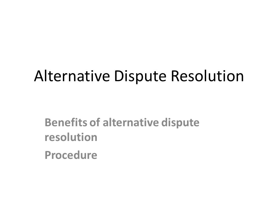 Alternative Dispute Resolution Benefits of alternative dispute resolution Procedure