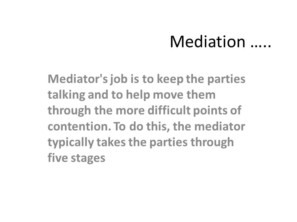 Mediation ….. Mediator's job is to keep the parties talking and to help move them through the more difficult points of contention. To do this, the med