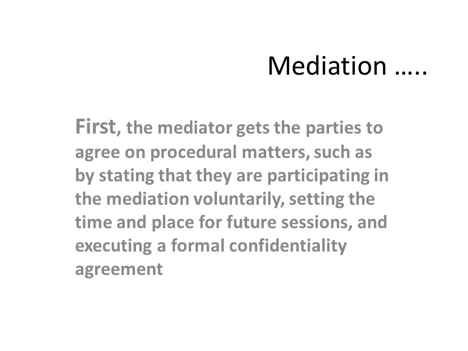 Mediation ….. First, the mediator gets the parties to agree on procedural matters, such as by stating that they are participating in the mediation vol