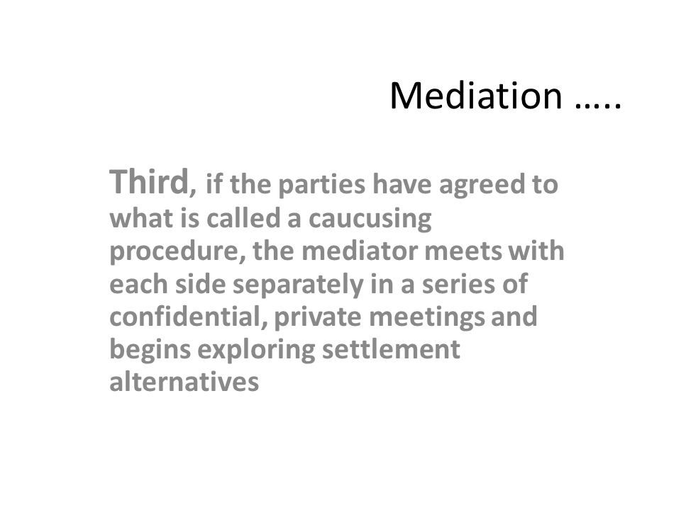 Mediation ….. Third, if the parties have agreed to what is called a caucusing procedure, the mediator meets with each side separately in a series of c