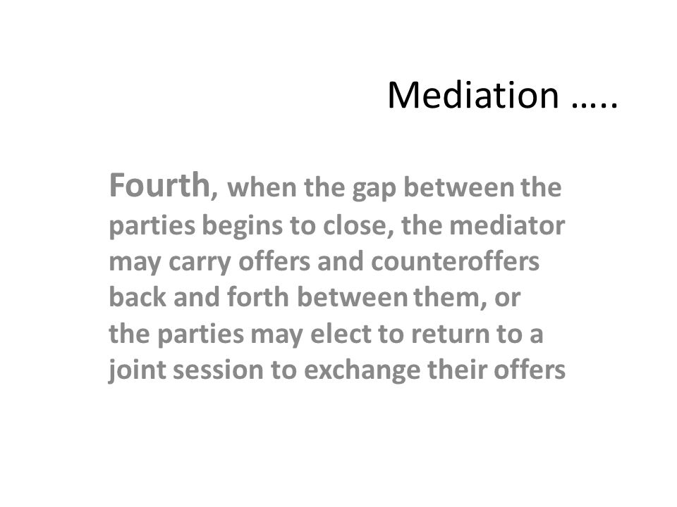 Mediation ….. Fourth, when the gap between the parties begins to close, the mediator may carry offers and counteroffers back and forth between them, o
