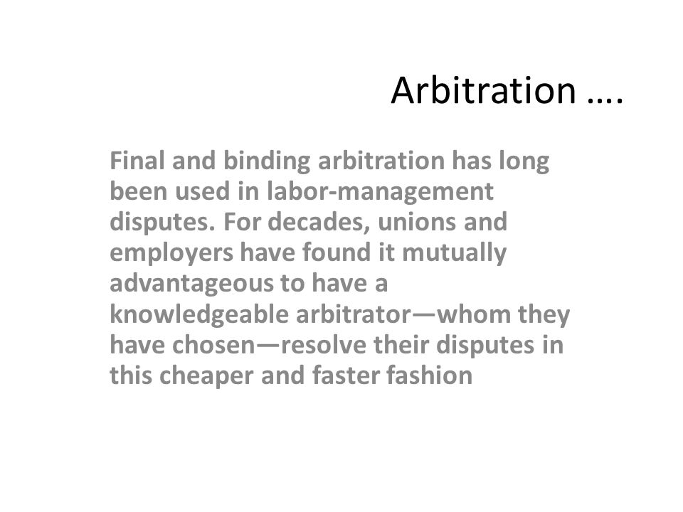 Arbitration …. Final and binding arbitration has long been used in labor-management disputes.