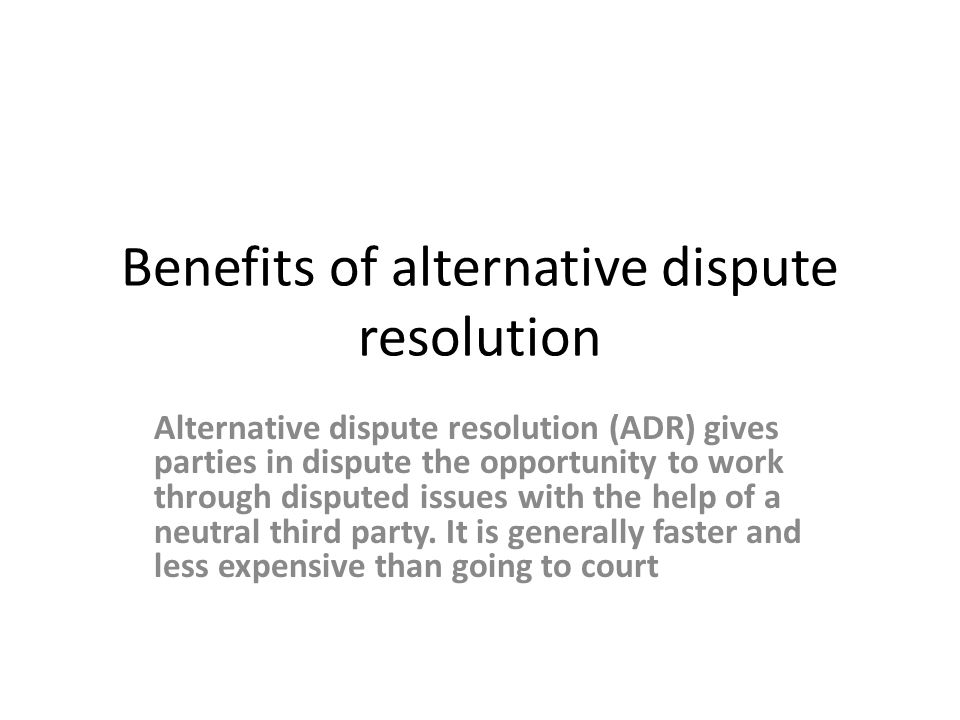 Benefits of alternative dispute resolution Alternative dispute resolution (ADR) gives parties in dispute the opportunity to work through disputed issu