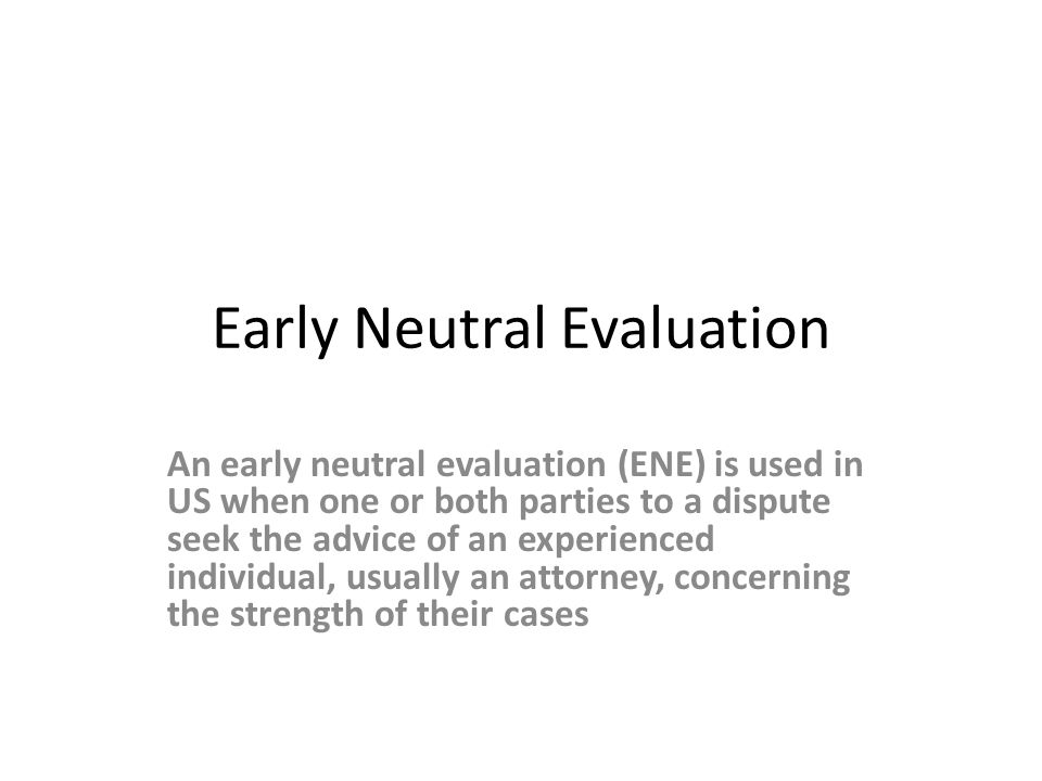 Early Neutral Evaluation An early neutral evaluation (ENE) is used in US when one or both parties to a dispute seek the advice of an experienced individual, usually an attorney, concerning the strength of their cases
