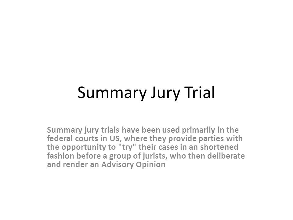 Summary Jury Trial Summary jury trials have been used primarily in the federal courts in US, where they provide parties with the opportunity to try their cases in an shortened fashion before a group of jurists, who then deliberate and render an Advisory Opinion
